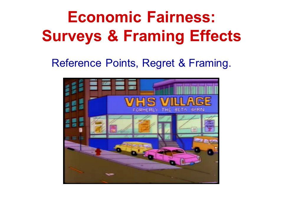 Economic Fairness: Surveys & Framing Effects Reference Points, Regret & Framing.