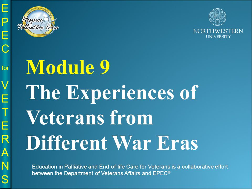 EPE C for VE T E R A N S EPE C for VE T E R A N S Education in Palliative and End-of-life Care for Veterans is a collaborative effort between the Department of Veterans Affairs and EPEC ® Module 9 The Experiences of Veterans from Different War Eras