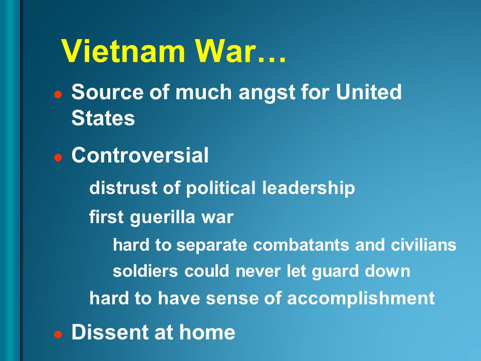 Vietnam War… Source of much angst for United States Controversial distrust of political leadership first guerilla war hard to separate combatants and civilians soldiers could never let guard down hard to have sense of accomplishment Dissent at home