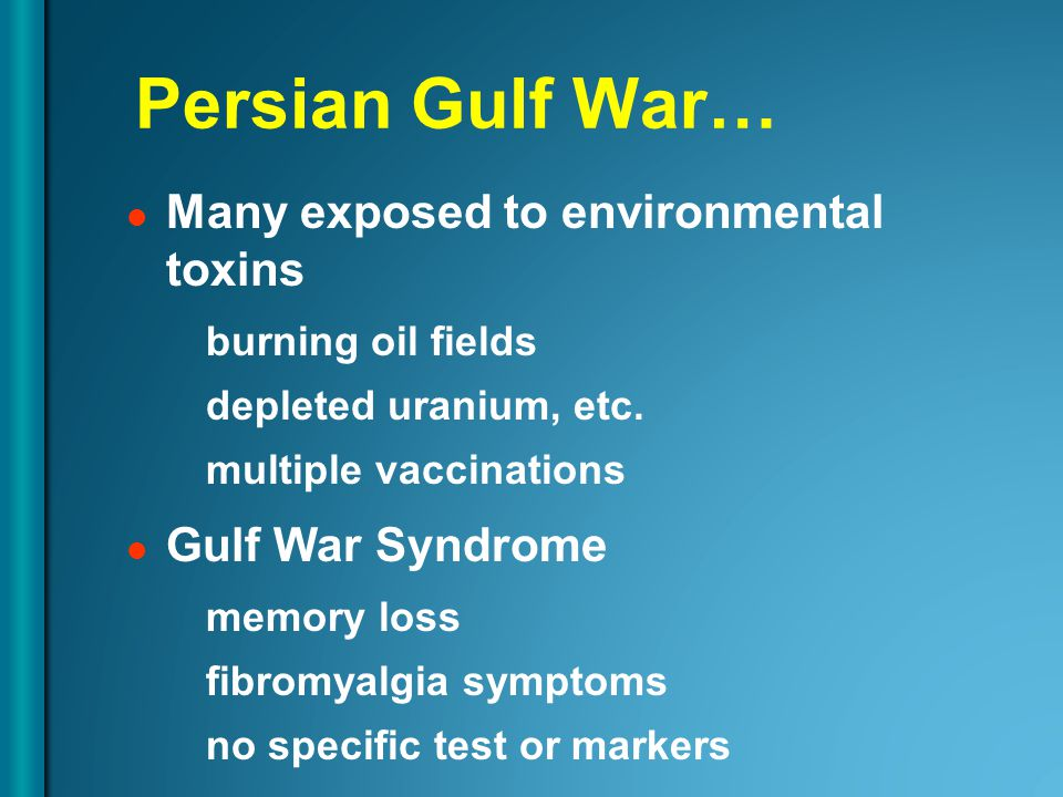Persian Gulf War… Many exposed to environmental toxins burning oil fields depleted uranium, etc.