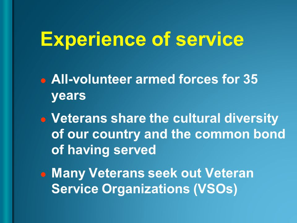 Experience of service All-volunteer armed forces for 35 years Veterans share the cultural diversity of our country and the common bond of having served Many Veterans seek out Veteran Service Organizations (VSOs)