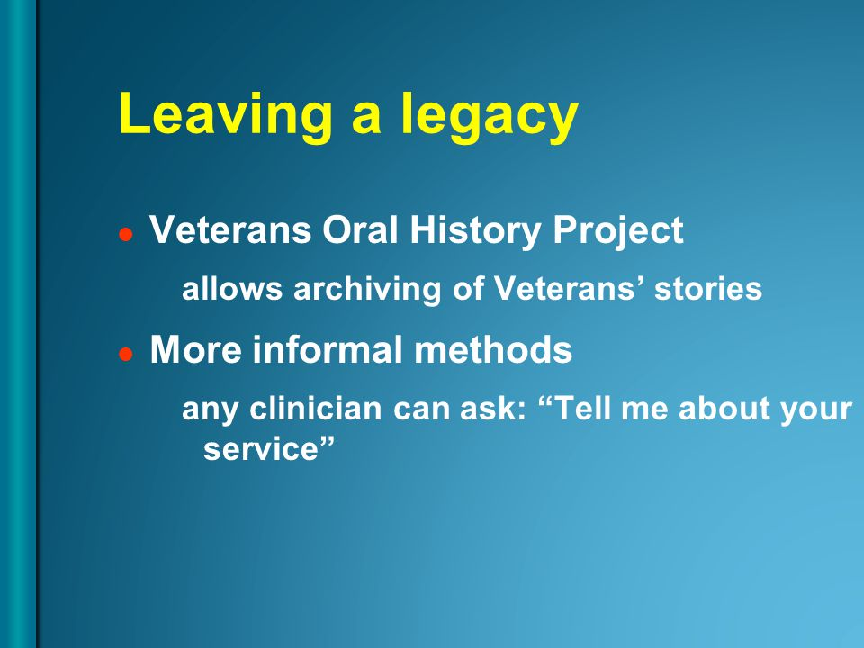 Leaving a legacy Veterans Oral History Project allows archiving of Veterans' stories More informal methods any clinician can ask: Tell me about your service
