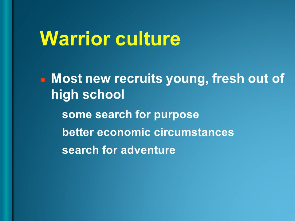 Warrior culture Most new recruits young, fresh out of high school some search for purpose better economic circumstances search for adventure