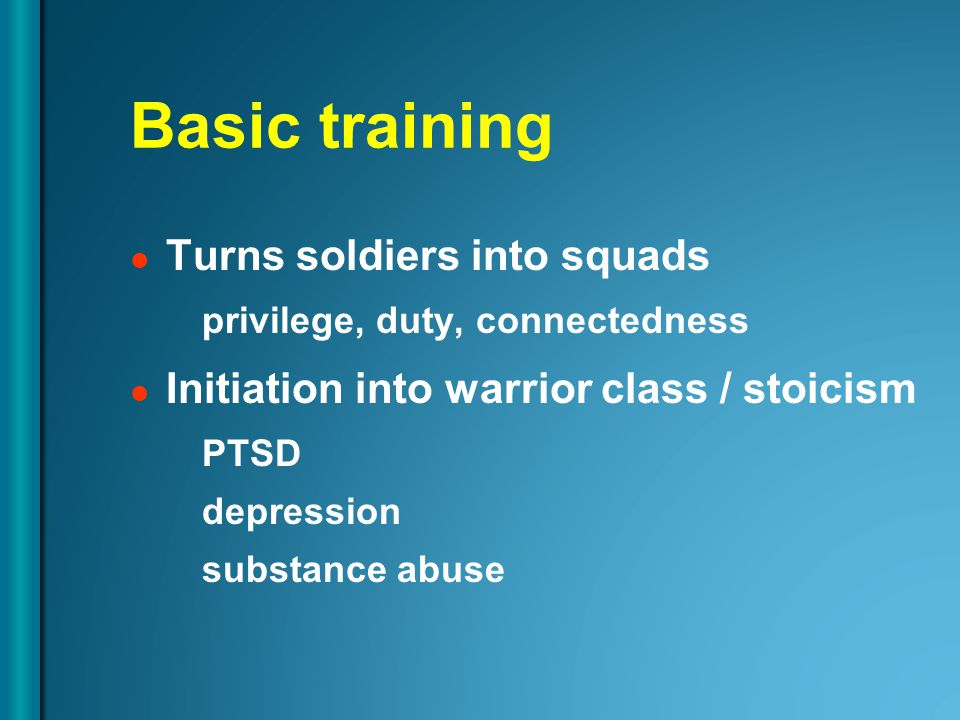 Basic training Turns soldiers into squads privilege, duty, connectedness Initiation into warrior class / stoicism PTSD depression substance abuse
