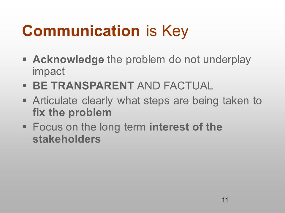 11 Communication is Key  Acknowledge the problem do not underplay impact  BE TRANSPARENT AND FACTUAL  Articulate clearly what steps are being taken to fix the problem  Focus on the long term interest of the stakeholders