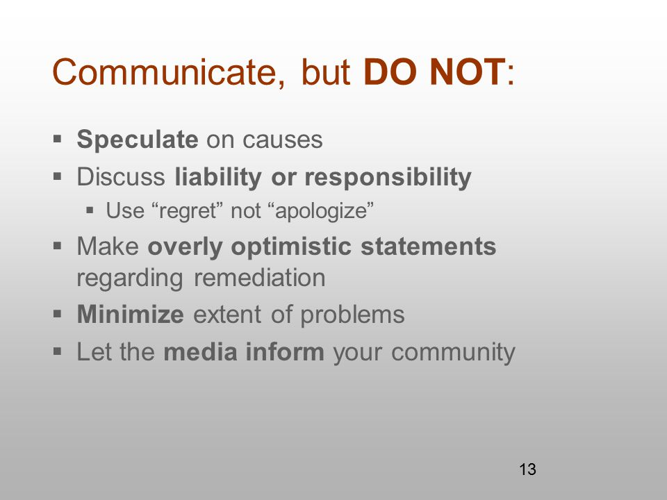 13 Communicate, but DO NOT:  Speculate on causes  Discuss liability or responsibility  Use regret not apologize  Make overly optimistic statements regarding remediation  Minimize extent of problems  Let the media inform your community