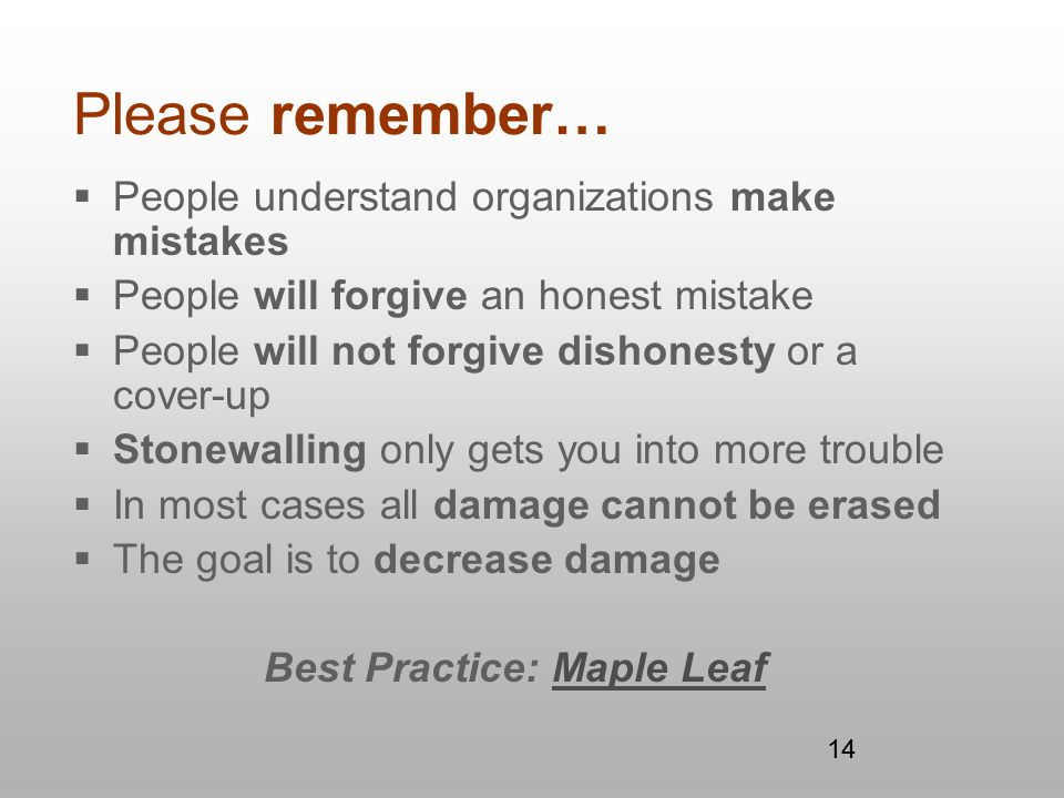 14 Please remember…  People understand organizations make mistakes  People will forgive an honest mistake  People will not forgive dishonesty or a cover-up  Stonewalling only gets you into more trouble  In most cases all damage cannot be erased  The goal is to decrease damage Best Practice: Maple LeafMaple Leaf