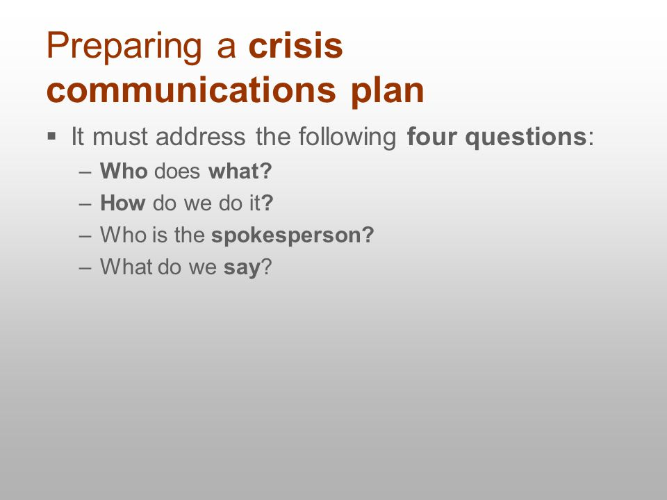 Preparing a crisis communications plan  It must address the following four questions: –Who does what.