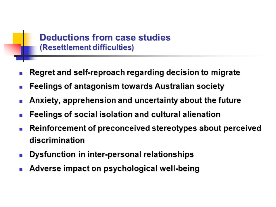 Deductions from case studies (Resettlement difficulties) Regret and self-reproach regarding decision to migrate Regret and self-reproach regarding decision to migrate Feelings of antagonism towards Australian society Feelings of antagonism towards Australian society Anxiety, apprehension and uncertainty about the future Anxiety, apprehension and uncertainty about the future Feelings of social isolation and cultural alienation Feelings of social isolation and cultural alienation Reinforcement of preconceived stereotypes about perceived discrimination Reinforcement of preconceived stereotypes about perceived discrimination Dysfunction in inter-personal relationships Dysfunction in inter-personal relationships Adverse impact on psychological well-being Adverse impact on psychological well-being