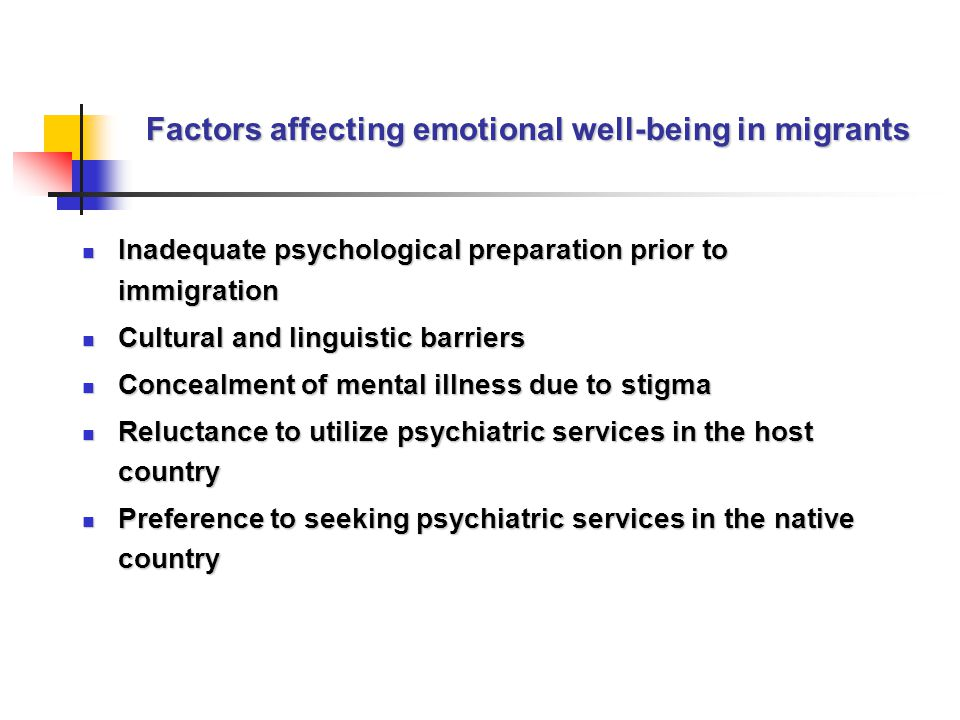 Factors affecting emotional well-being in migrants Inadequate psychological preparation prior to immigration Inadequate psychological preparation prior to immigration Cultural and linguistic barriers Cultural and linguistic barriers Concealment of mental illness due to stigma Concealment of mental illness due to stigma Reluctance to utilize psychiatric services in the host country Reluctance to utilize psychiatric services in the host country Preference to seeking psychiatric services in the native country Preference to seeking psychiatric services in the native country