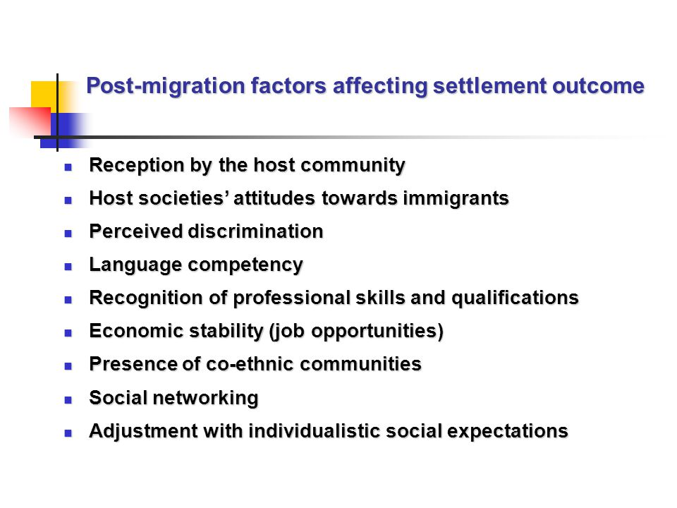 Post-migration factors affecting settlement outcome Reception by the host community Reception by the host community Host societies' attitudes towards immigrants Host societies' attitudes towards immigrants Perceived discrimination Perceived discrimination Language competency Language competency Recognition of professional skills and qualifications Recognition of professional skills and qualifications Economic stability (job opportunities) Economic stability (job opportunities) Presence of co-ethnic communities Presence of co-ethnic communities Social networking Social networking Adjustment with individualistic social expectations Adjustment with individualistic social expectations