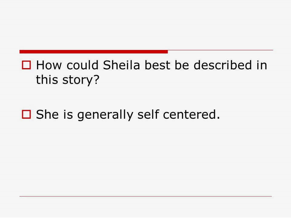  How could Sheila best be described in this story?  She is generally self centered.