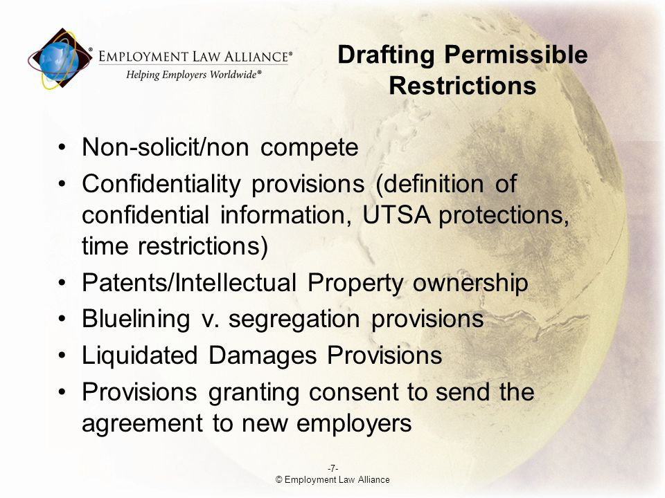 Drafting Permissible Restrictions Non-solicit/non compete Confidentiality provisions (definition of confidential information, UTSA protections, time restrictions) Patents/Intellectual Property ownership Bluelining v.
