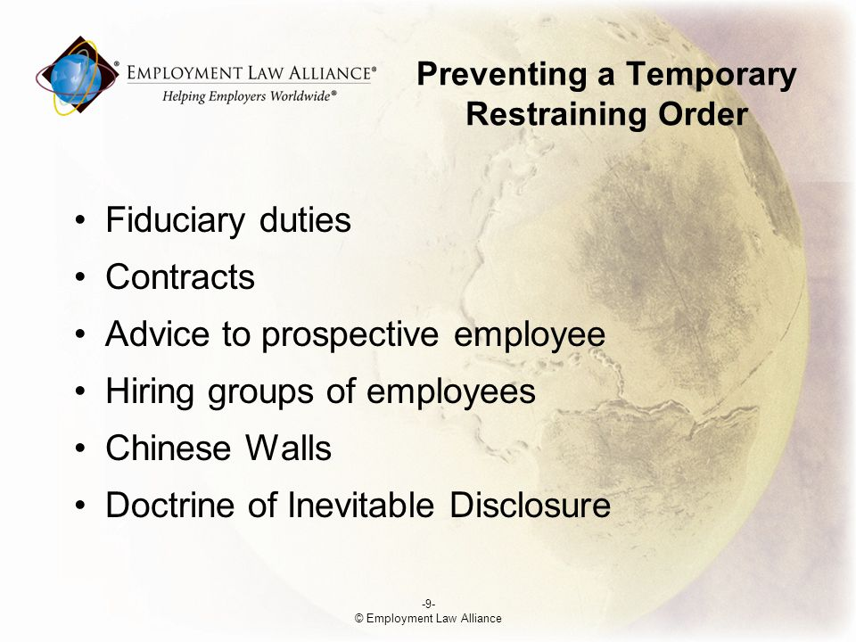 Preventing a Temporary Restraining Order Fiduciary duties Contracts Advice to prospective employee Hiring groups of employees Chinese Walls Doctrine of Inevitable Disclosure -9- © Employment Law Alliance