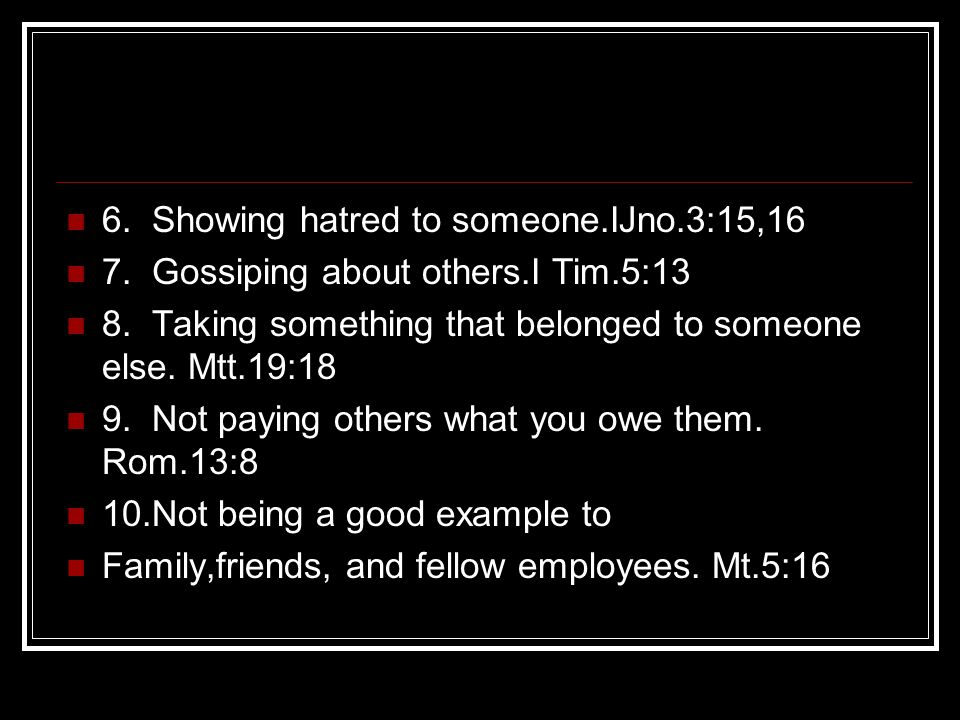 6. Showing hatred to someone.IJno.3:15,16 7. Gossiping about others.I Tim.5:13 8. Taking something that belonged to someone else. Mtt.19:18 9. Not pay