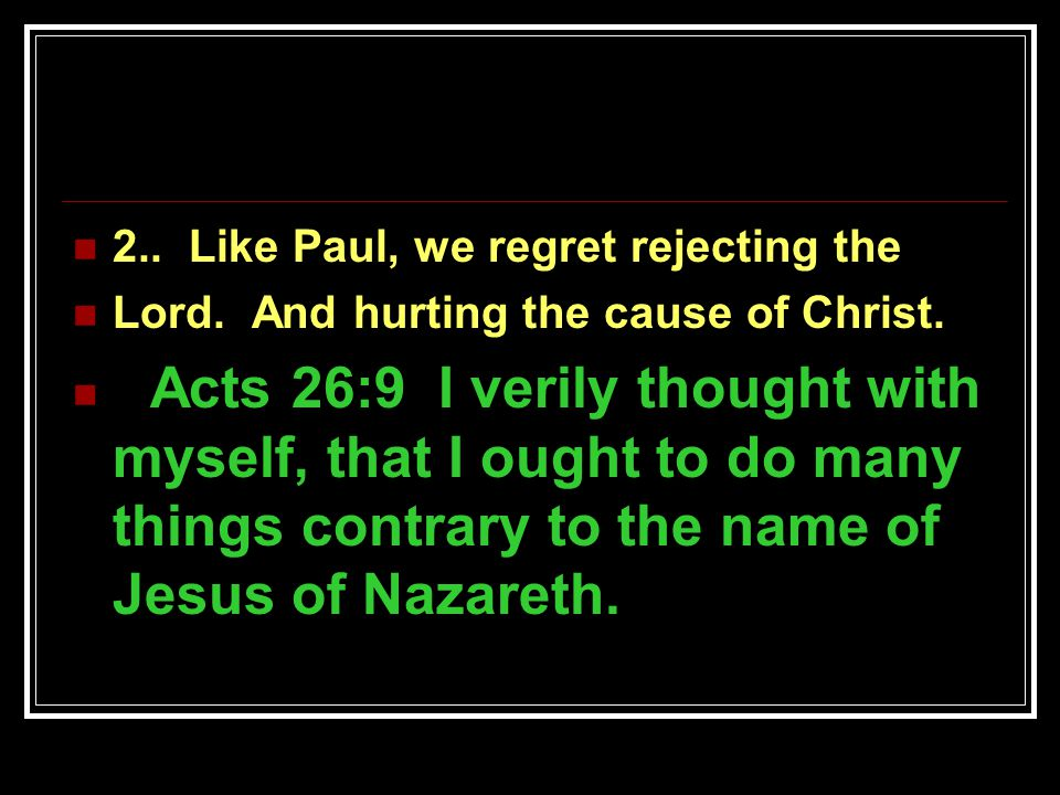 2.. Like Paul, we regret rejecting the Lord. And hurting the cause of Christ.