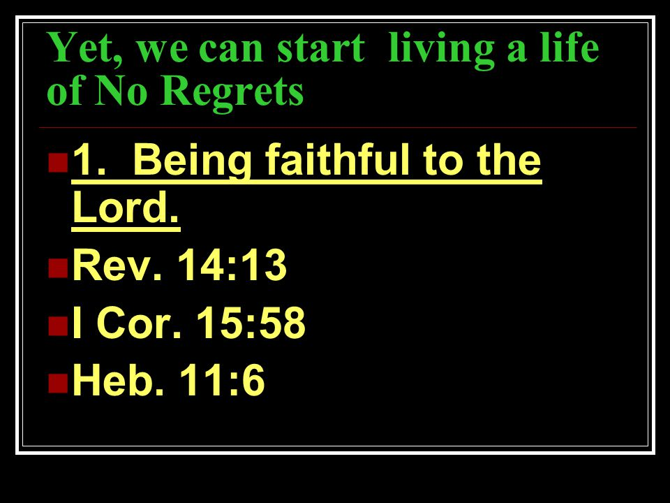 Yet, we can start living a life of No Regrets 1. Being faithful to the Lord. Rev. 14:13 I Cor. 15:58 Heb. 11:6