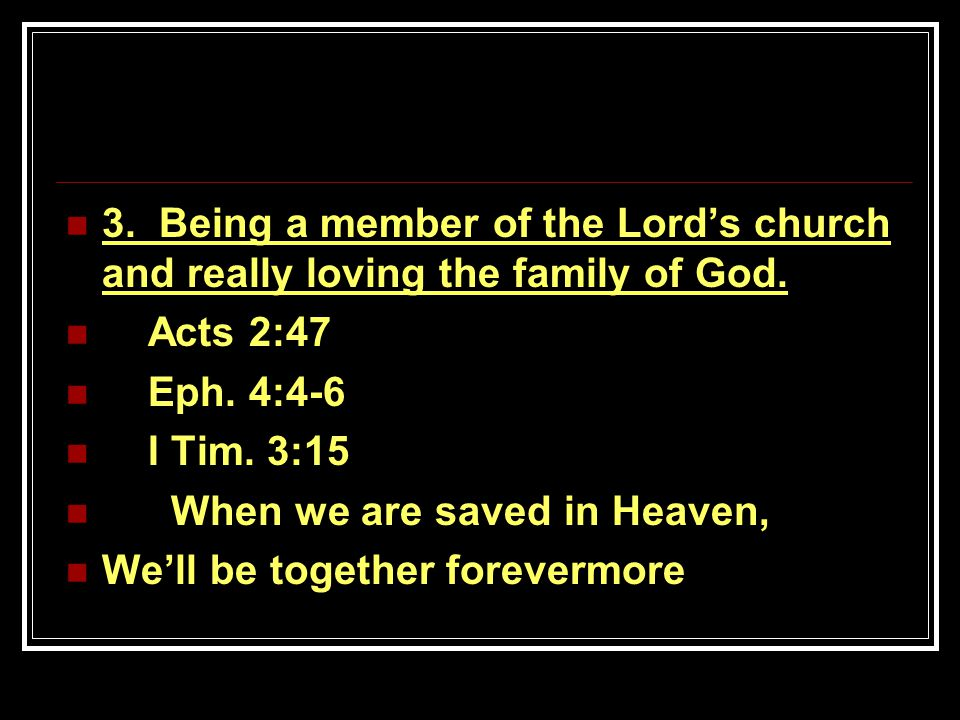 3. Being a member of the Lord's church and really loving the family of God. Acts 2:47 Eph. 4:4-6 I Tim. 3:15 When we are saved in Heaven, We'll be tog