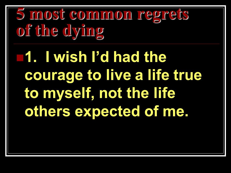 5 most common regrets of the dying 1. I wish I'd had the courage to live a life true to myself, not the life others expected of me.