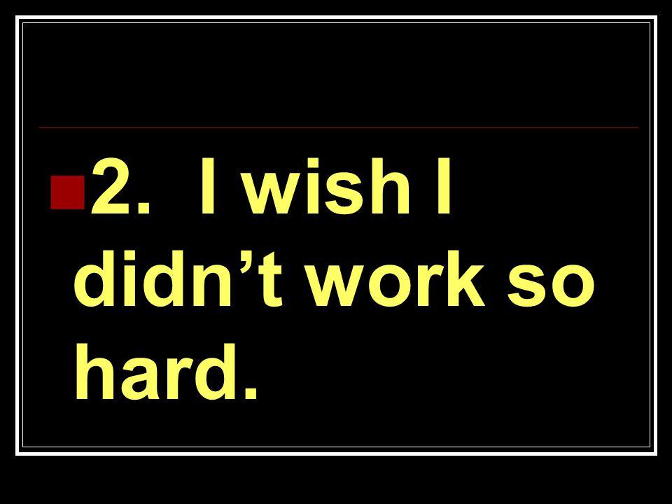 2. I wish I didn't work so hard.
