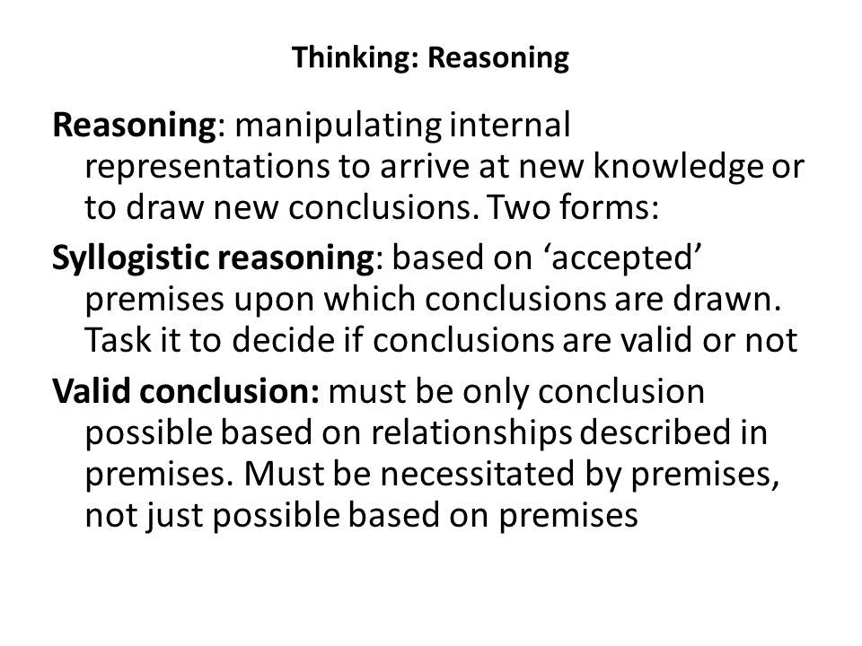 Thinking: Reasoning Reasoning: manipulating internal representations to arrive at new knowledge or to draw new conclusions. Two forms: Syllogistic rea