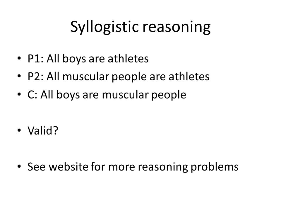 Syllogistic reasoning P1: All boys are athletes P2: All muscular people are athletes C: All boys are muscular people Valid? See website for more reaso