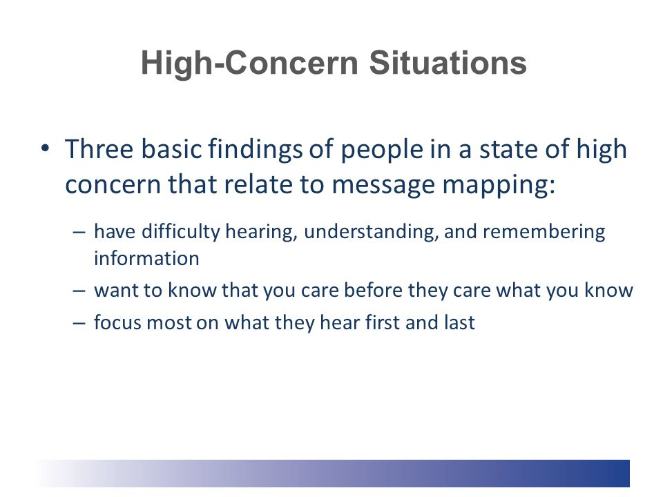 High-Concern Situations Three basic findings of people in a state of high concern that relate to message mapping: – have difficulty hearing, understanding, and remembering information – want to know that you care before they care what you know – focus most on what they hear first and last