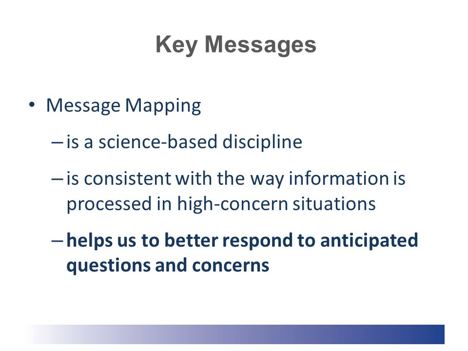 Key Messages Message Mapping – is a science-based discipline – is consistent with the way information is processed in high-concern situations – helps us to better respond to anticipated questions and concerns