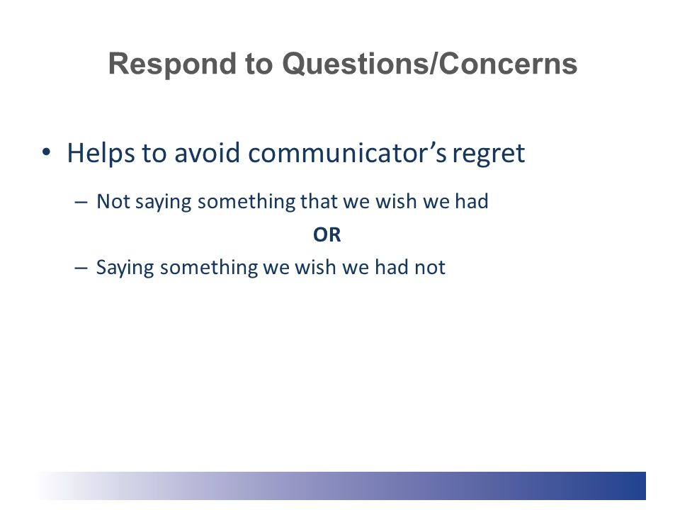 Respond to Questions/Concerns Helps to avoid communicator's regret – Not saying something that we wish we had OR – Saying something we wish we had not