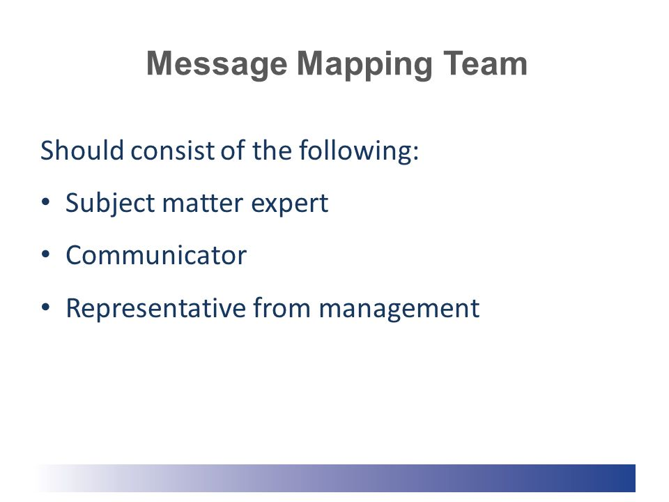Message Mapping Team Should consist of the following: Subject matter expert Communicator Representative from management