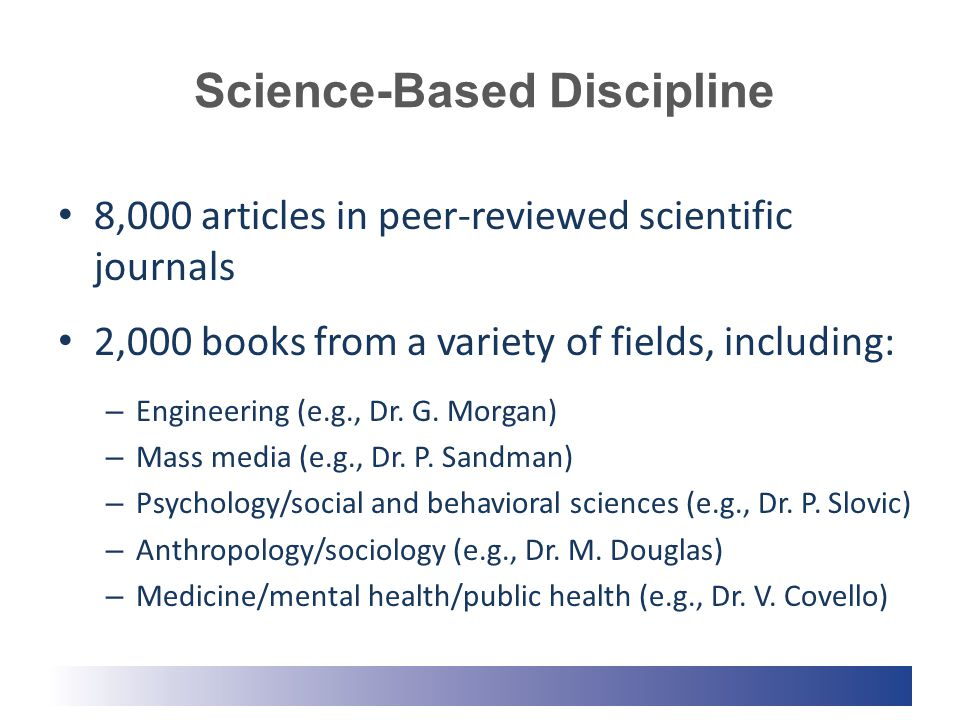 Science-Based Discipline 8,000 articles in peer-reviewed scientific journals 2,000 books from a variety of fields, including: – Engineering (e.g., Dr.