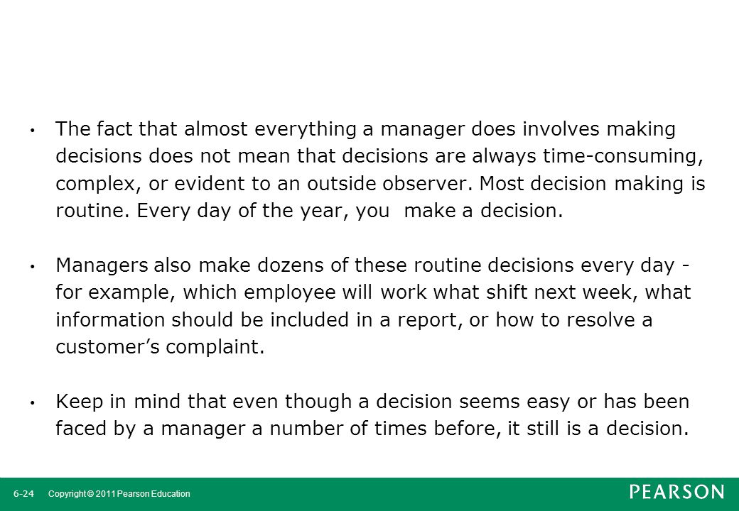 6-25 Copyright © 2011 Pearson Education Making Decisions Rationality Managers make consistent, value-maximizing choices with specified constraints.
