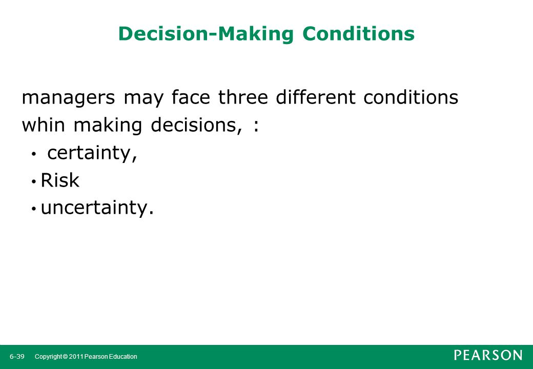 6-40 Copyright © 2011 Pearson Education Decision-Making Conditions Certainty A situation in which a manager can make an accurate decision because the outcome of every alternative choice is known.