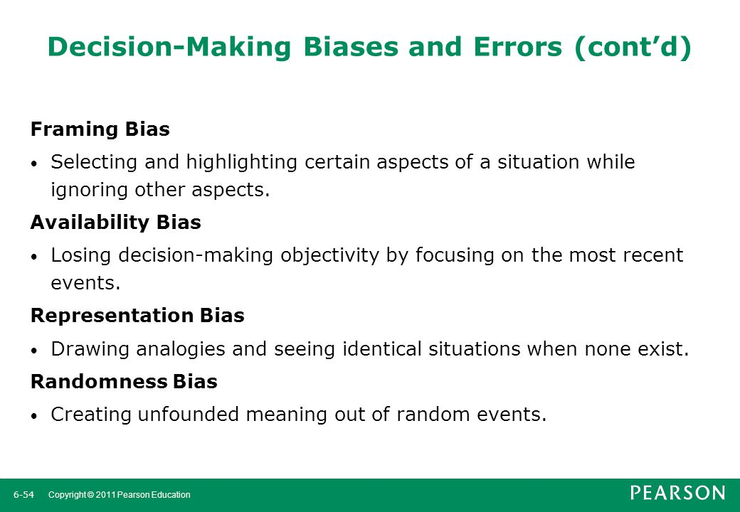 6-55 Copyright © 2011 Pearson Education Decision-Making Biases and Errors (cont'd) Sunk Costs Errors Forgetting that current actions cannot influence past events and relate only to future consequences.