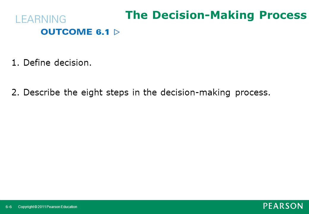 6-7 Copyright © 2011 Pearson Education Decision Making Decision Making a choice from two or more alternatives.
