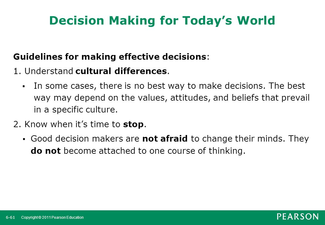 6-62 Copyright © 2011 Pearson Education Decision Making for Today's World (cont'd) 3.Use an effective decision-making process.