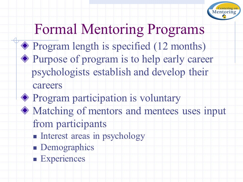Formal Mentoring Programs Program length is specified (12 months) Purpose of program is to help early career psychologists establish and develop their careers Program participation is voluntary Matching of mentors and mentees uses input from participants Interest areas in psychology Demographics Experiences