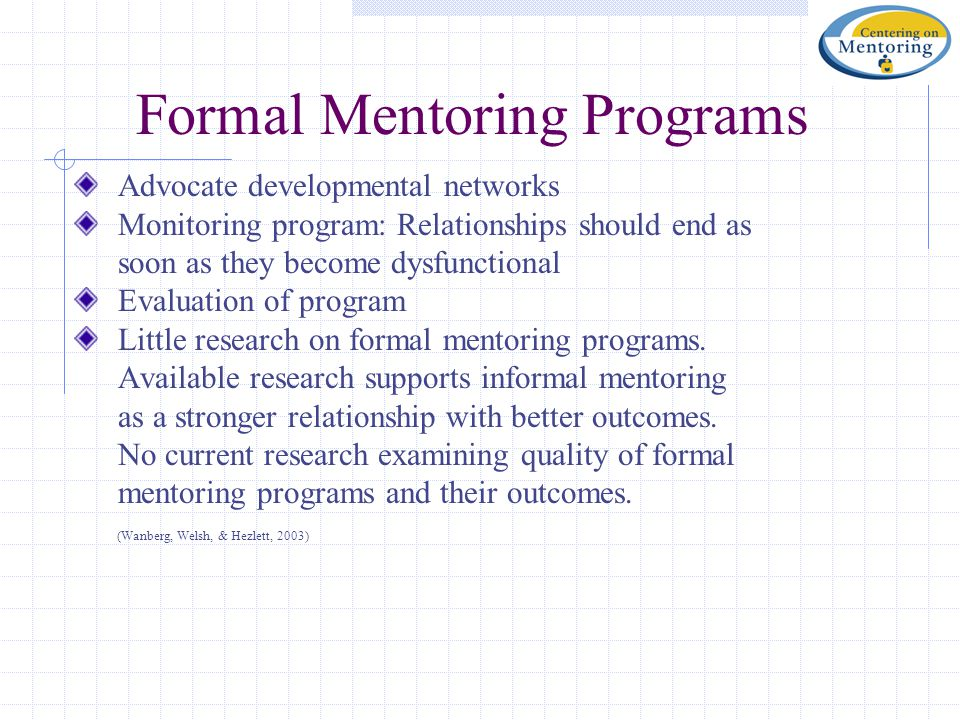 Formal Mentoring Programs Advocate developmental networks Monitoring program: Relationships should end as soon as they become dysfunctional Evaluation of program Little research on formal mentoring programs.