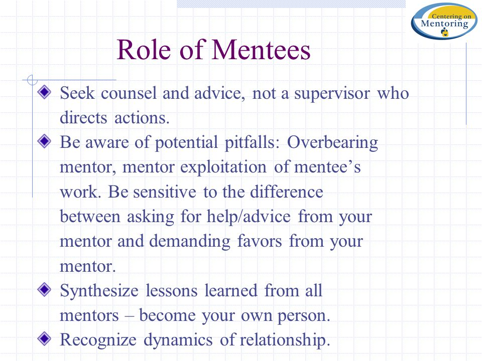 Role of Mentees Seek counsel and advice, not a supervisor who directs actions. Be aware of potential pitfalls: Overbearing mentor, mentor exploitation