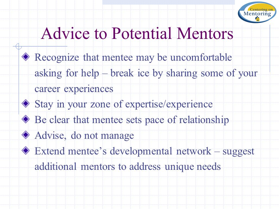 Advice to Potential Mentors Recognize that mentee may be uncomfortable asking for help – break ice by sharing some of your career experiences Stay in