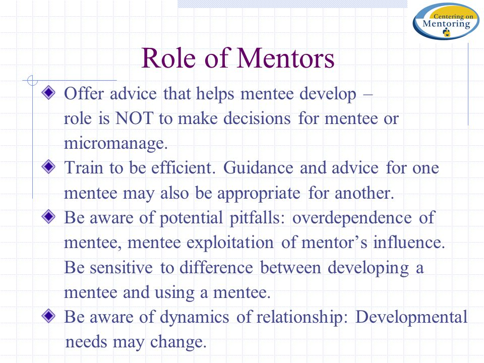 Role of Mentors Offer advice that helps mentee develop – role is NOT to make decisions for mentee or micromanage. Train to be efficient. Guidance and
