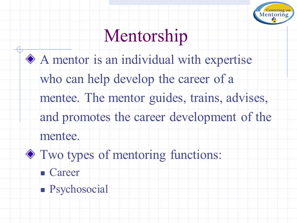 Mentorship A mentor is an individual with expertise who can help develop the career of a mentee. The mentor guides, trains, advises, and promotes the