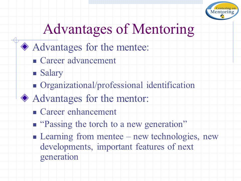 Advantages of Mentoring Advantages for the mentee: Career advancement Salary Organizational/professional identification Advantages for the mentor: Career enhancement Passing the torch to a new generation Learning from mentee – new technologies, new developments, important features of next generation