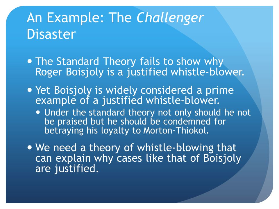 An Example: The Challenger Disaster The Standard Theory fails to show why Roger Boisjoly is a justified whistle-blower.