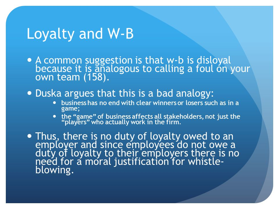 Loyalty and W-B A common suggestion is that w-b is disloyal because it is analogous to calling a foul on your own team (158).