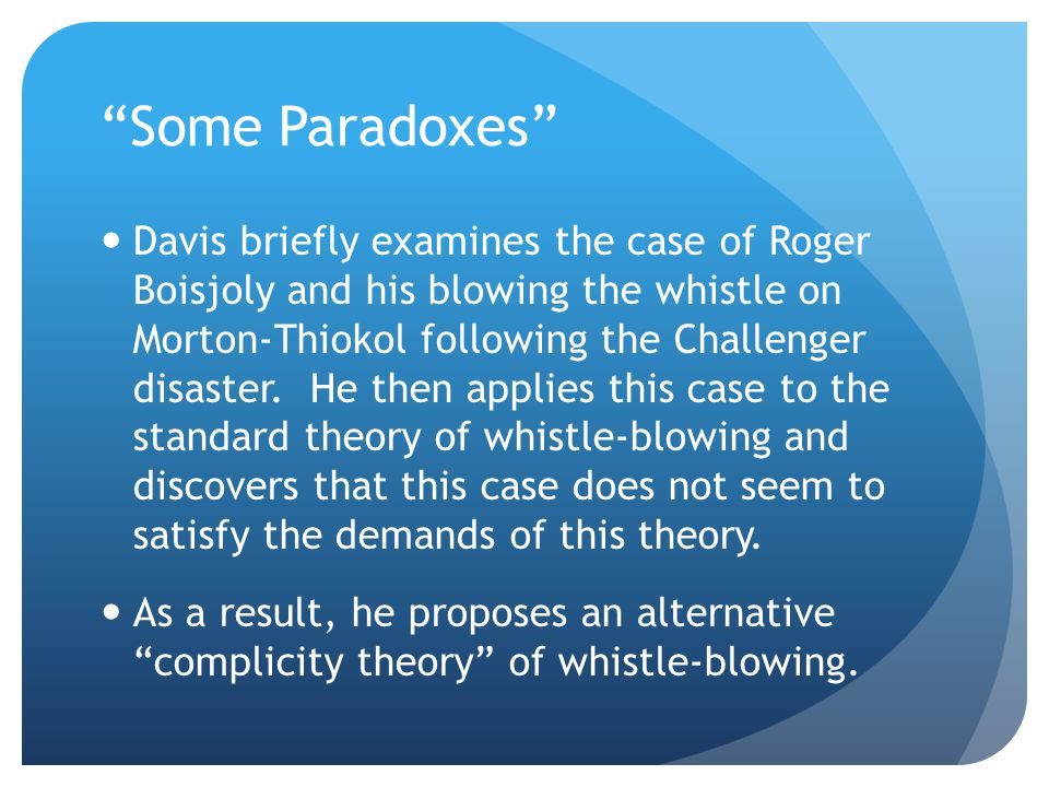 Some Paradoxes Davis briefly examines the case of Roger Boisjoly and his blowing the whistle on Morton-Thiokol following the Challenger disaster.