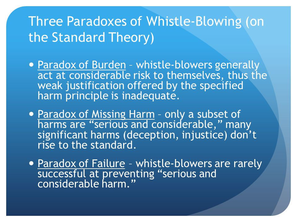 Three Paradoxes of Whistle-Blowing (on the Standard Theory) Paradox of Burden – whistle-blowers generally act at considerable risk to themselves, thus the weak justification offered by the specified harm principle is inadequate.