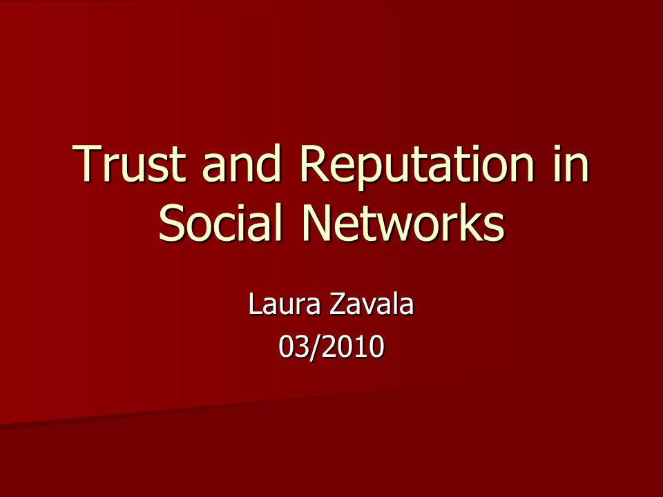 Trust and Reputation in Social Networks Laura Zavala 03/2010