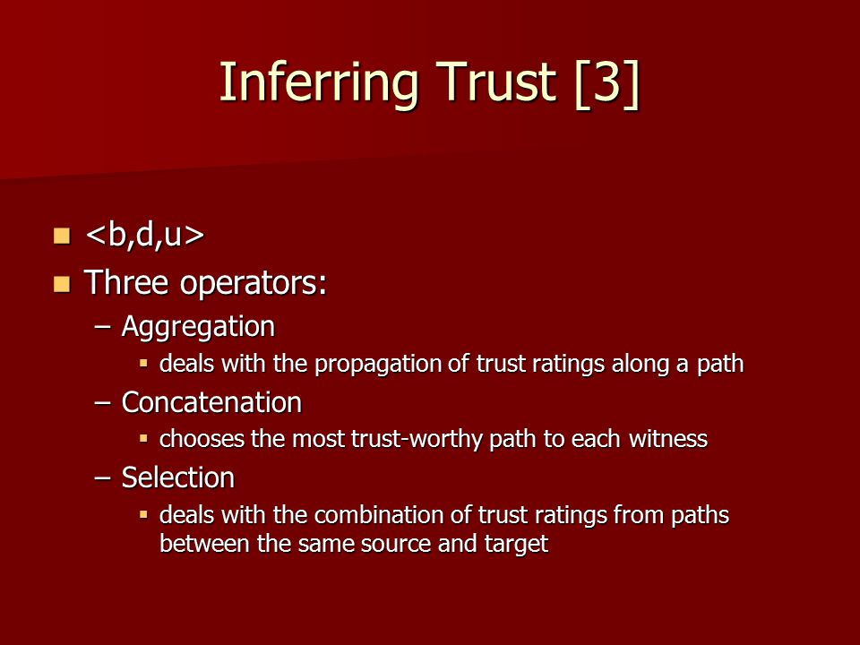 Inferring Trust [3] Three operators: Three operators: –Aggregation  deals with the propagation of trust ratings along a path –Concatenation  chooses