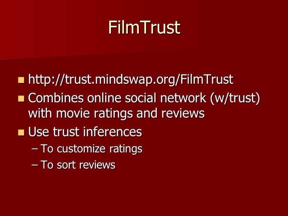 FilmTrust http://trust.mindswap.org/FilmTrust http://trust.mindswap.org/FilmTrust Combines online social network (w/trust) with movie ratings and revi